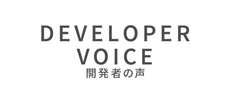 DEVELOPER VOICE 開発者の声